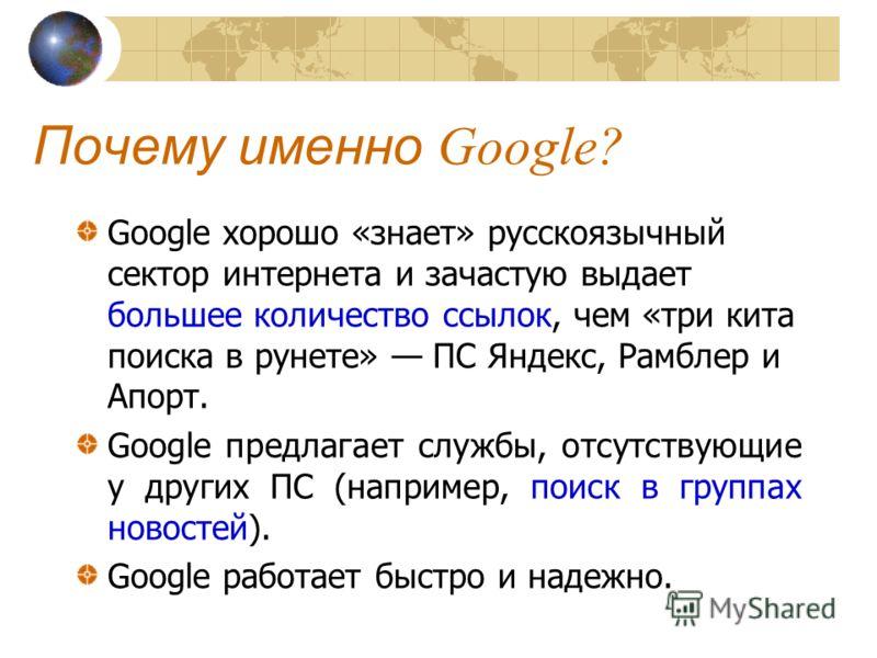 Почему именно Google? Google хорошо «знает» русскоязычный сектор интернета и зачастую выдает большее количество ссылок, чем «три кита поиска в рунете» ПС Яндекс, Рамблер и Апорт. Google предлагает службы, отсутствующие у других ПС (например, поиск в