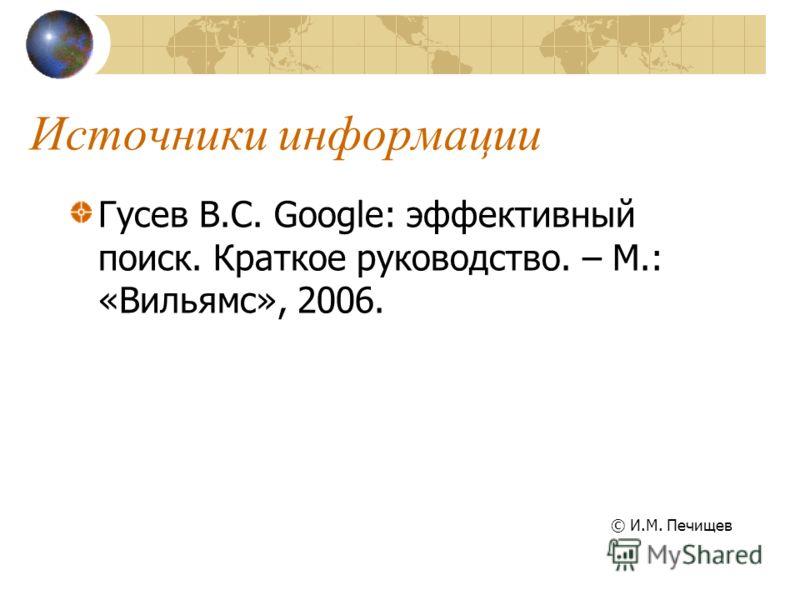 Источники информации Гусев В.С. Google: эффективный поиск. Краткое руководство. – М.: «Вильямс», 2006. © И.М. Печищев