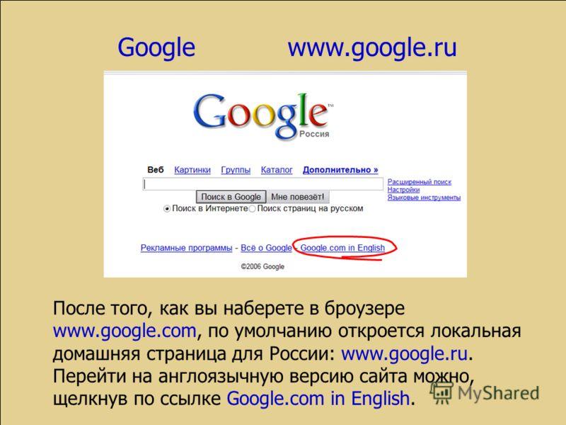 После того, как вы наберете в броузере www.google.com, по умолчанию откроется локальная домашняя страница для России: www.google.ru. Перейти на англоязычную версию сайта можно, щелкнув по ссылке Google.com in English.
