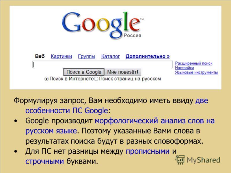 Формулируя запрос, Вам необходимо иметь ввиду две особенности ПС Google: Google производит морфологический анализ слов на русском языке. Поэтому указанные Вами слова в результатах поиска будут в разных словоформах. Для ПС нет разницы между прописными