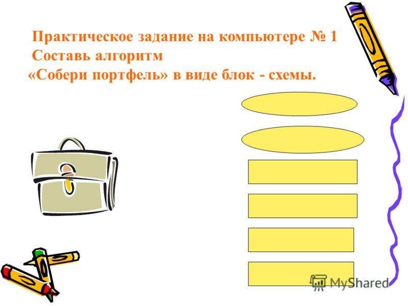 Практическое задание на компьютере 1 Составь алгоритм «Собери портфель» в виде блок - схемы.