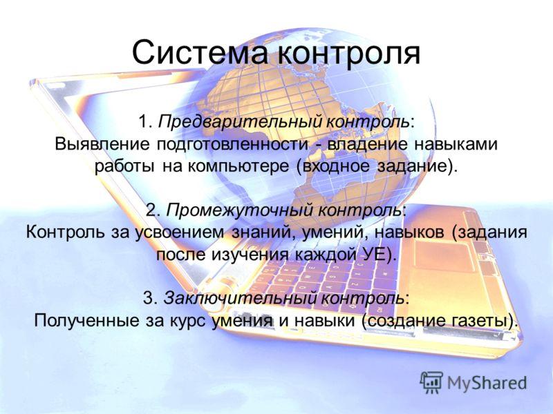 Система контроля 1. Предварительный контроль: Выявление подготовленности - владение навыками работы на компьютере (входное задание). 2. Промежуточный контроль: Контроль за усвоением знаний, умений, навыков (задания после изучения каждой УЕ). 3. Заклю