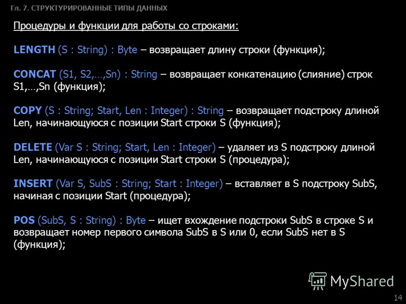 14 Гл. 7. СТРУКТУРИРОВАННЫЕ ТИПЫ ДАННЫХ Процедуры и функции для работы со строками: LENGTH (S : String) : Byte – возвращает длину строки (функция); CONCAT (S1, S2,…,Sn) : String – возвращает конкатенацию (слияние) строк S1,…,Sn (функция); COPY (S : S