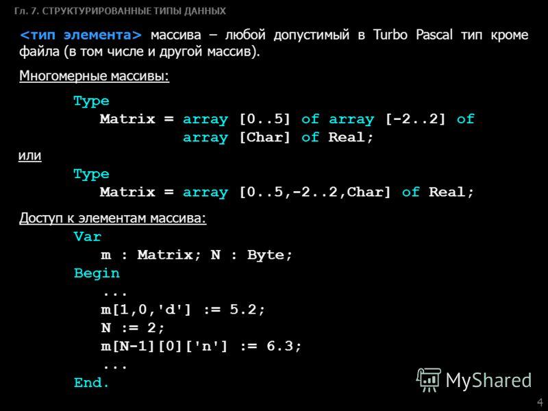 4 Гл. 7. СТРУКТУРИРОВАННЫЕ ТИПЫ ДАННЫХ массива – любой допустимый в Turbo Pascal тип кроме файла (в том числе и другой массив). Многомерные массивы: Type Matrix = array [0..5] of array [-2..2] of array [Сhar] of Real; или Type Matrix = array [0..5,-2