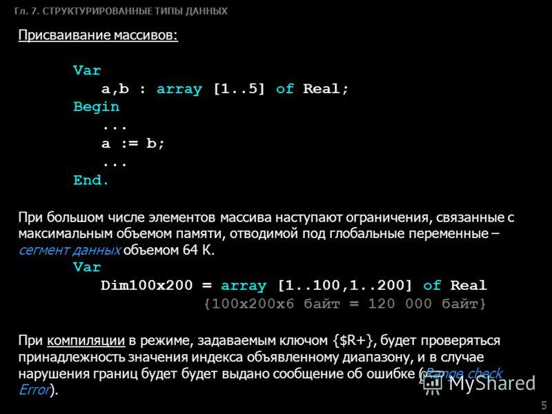 5 Гл. 7. СТРУКТУРИРОВАННЫЕ ТИПЫ ДАННЫХ Присваивание массивов: Var a,b : array [1..5] of Real; Begin... a := b;... End. При большом числе элементов массива наступают ограничения, связанные с максимальным объемом памяти, отводимой под глобальные переме
