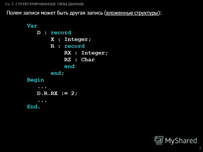 7 Гл. 7. СТРУКТУРИРОВАННЫЕ ТИПЫ ДАННЫХ Полем записи может быть другая запись (вложенные структуры): Var D : record X : Integer; R : record RX : Integer; RZ : Char end end; Begin... D.R.RX := 2;... End.