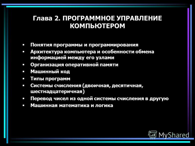 Глава 2. ПРОГРАММНОЕ УПРАВЛЕНИЕ КОМПЬЮТЕРОМ Понятия программы и программирования Архитектура компьютера и особенности обмена информацией между его узлами Организация оперативной памяти Машинный код Типы программ Системы счисления (двоичная, десятична