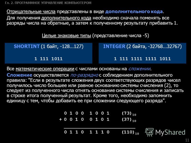 11 Гл. 2. ПРОГРАММНОЕ УПРАВЛЕНИЕ КОМПЬЮТЕРОМ Все математические операции с числами основаны на сложении. Сложение осуществляется по-разрядно с соблюдением дополнительного правила: