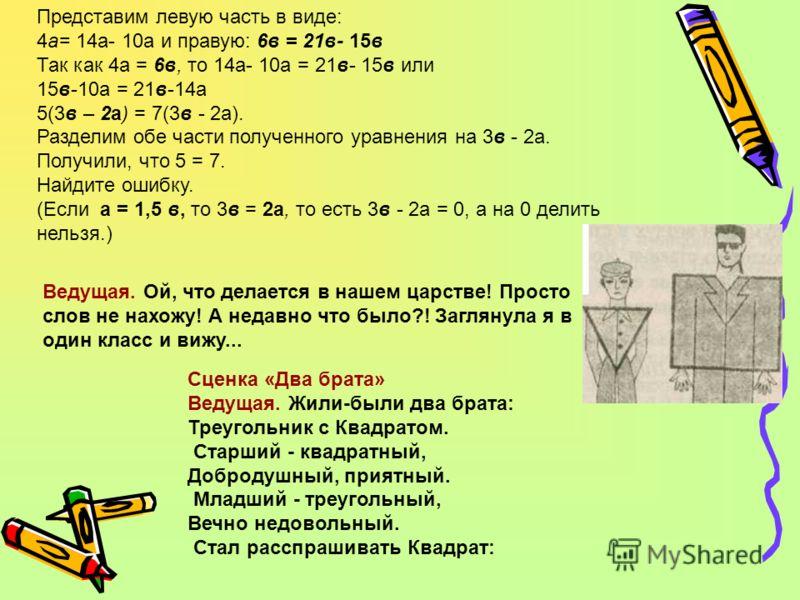 Представим левую часть в виде: 4а= 14а- 10а и правую: 6в = 21в- 15в Так как 4а = 6в, то 14а- 10а = 21в- 15в или 15в-10а = 21в-14а 5(3в – 2а) = 7(3в - 2а). Разделим обе части полученного уравнения на 3в - 2а. Получили, что 5 = 7. Найдите ошибку. (Если