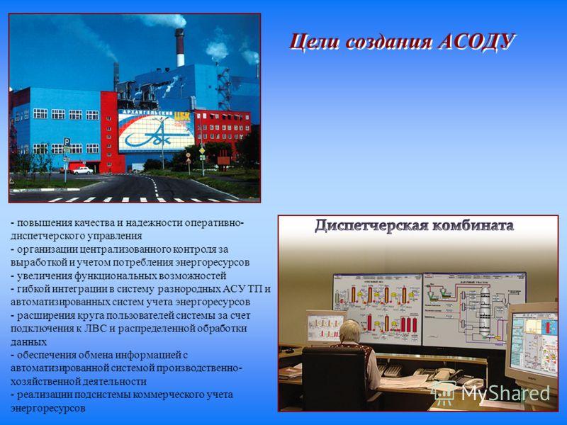 - повышения качества и надежности оперативно- диспетчерского управления - организации централизованного контроля за выработкой и учетом потребления энергоресурсов - увеличения функциональных возможностей - гибкой интеграции в систему разнородных АСУ