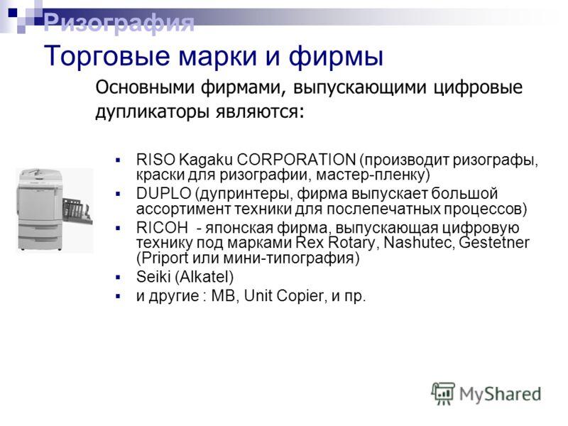 RISO Kagaku CORPORATION (производит ризографы, краски для ризографии, мастер-пленку) DUPLO (дупринтеры, фирма выпускает большой ассортимент техники для послепечатных процессов) RICOH - японская фирма, выпускающая цифровую технику под марками Rex Rota