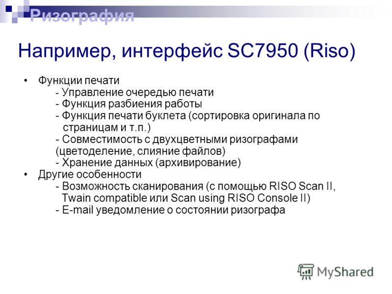 Например, интерфейс SC7950 (Riso) Функции печати - Управление очередью печати - Функция разбиения работы - Функция печати буклета (cортировка оригинала по страницам и т.п.) - Совместимость с двухцветными ризографами (цветоделение, слияние файлов) - Х