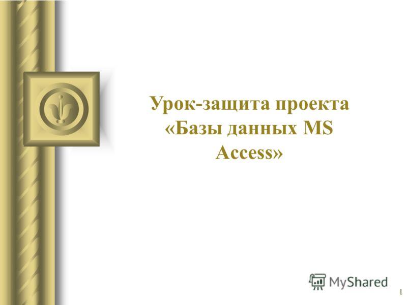 1 Урок-защита проекта «Базы данных MS Access»