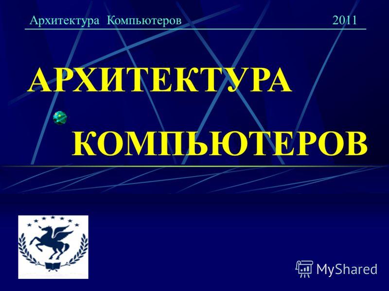 Архитектура Компьютеров2011 АРХИТЕКТУРА КОМПЬЮТЕРОВ