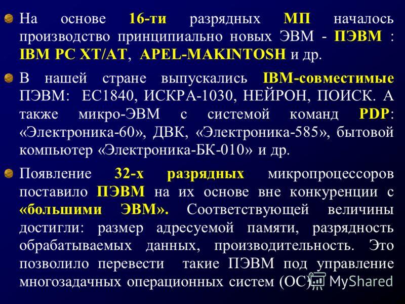 На основе 16-ти разрядных МП началось производство принципиально новых ЭВМ - ПЭВМ : IBM PC XT/AT, APEL-MAKINTOSH и др. В нашей стране выпускались IBM-совместимые ПЭВМ: ЕС1840, ИСКРА-1030, НЕЙРОН, ПОИСК. А также микро-ЭВМ с системой команд PDP: «Элект