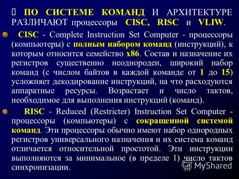 ПО СИСТЕМЕ КОМАНД И АРХИТЕКТУРЕ РАЗЛИЧАЮТ процессоры CISC, RISC и VLIW. CISC - Complete Instruction Set Computer - процессоры (компьютеры) с полным набором команд (инструкций), к которым относится семейство х86. Состав и назначение их регистров сущес