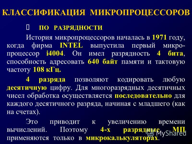 КЛАССИФИКАЦИЯ МИКРОПРОЦЕССОРОВ ПО РАЗРЯДНОСТИ История микропроцессоров началась в 1971 году, когда фирма INTEL выпустила первый микро- процессор i4004. Он имел разрядность 4 бита, способность адресовать 640 байт памяти и тактовую частоту 108 кГц. 4 р