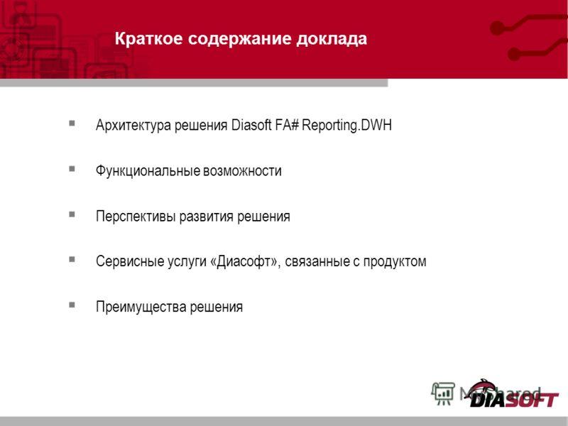 Краткое содержание доклада Архитектура решения Diasoft FA# Reporting.DWH Функциональные возможности Перспективы развития решения Сервисные услуги «Диасофт», связанные с продуктом Преимущества решения
