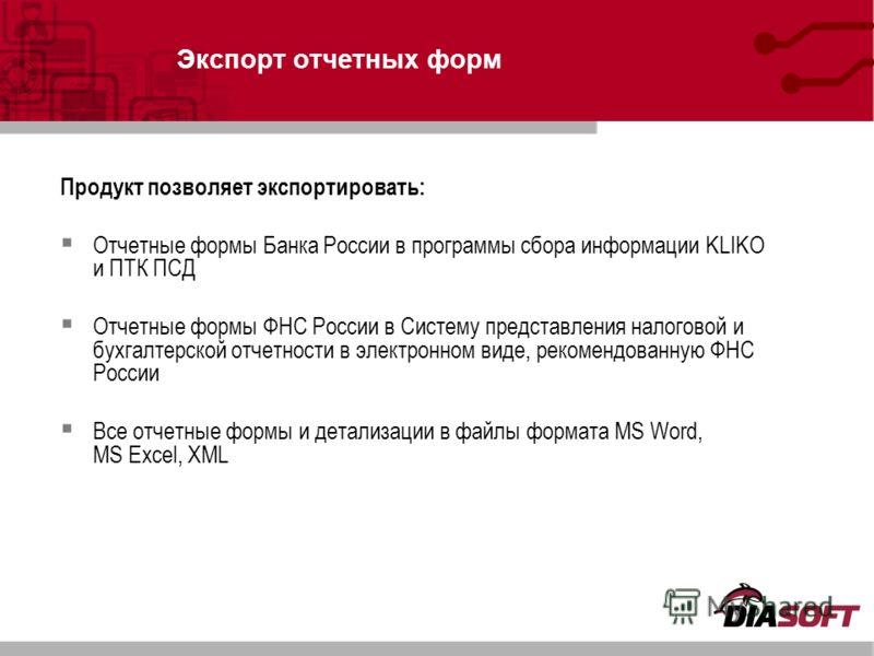 Экспорт отчетных форм Продукт позволяет экспортировать: Отчетные формы Банка России в программы сбора информации KLIKO и ПТК ПСД Отчетные формы ФНС России в Систему представления налоговой и бухгалтерской отчетности в электронном виде, рекомендованну