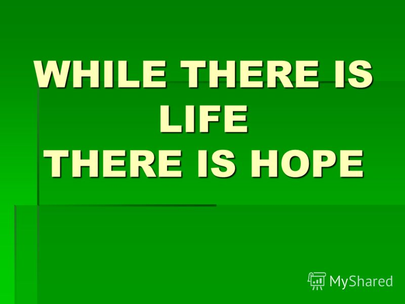 WHILE THERE IS LIFE THERE IS HOPE