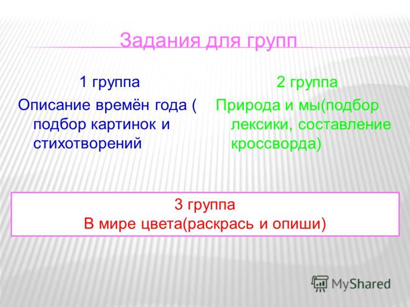 Задания для групп 1 группа Описание времён года ( подбор картинок и стихотворений 2 группа Природа и мы(подбор лексики, составление кроссворда) 3 группа В мире цвета(раскрась и опиши)