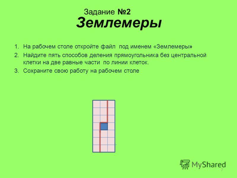 Землемеры 1.На рабочем столе откройте файл под именем «Землемеры» 2.Найдите пять способов деления прямоугольника без центральной клетки на две равные части по линии клеток. 3.Сохраните свою работу на рабочем столе Задание 2 7