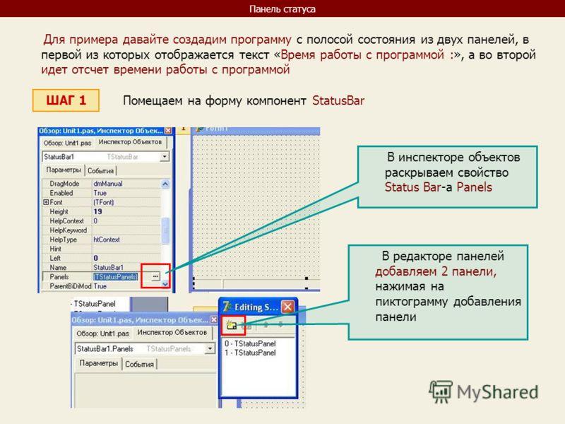 Панель статуса Для примера давайте создадим программу с полосой состояния из двух панелей, в первой из которых отображается текст «Время работы с программой :», а во второй идет отсчет времени работы с программой ШАГ 1 Помещаем на форму компонент Sta