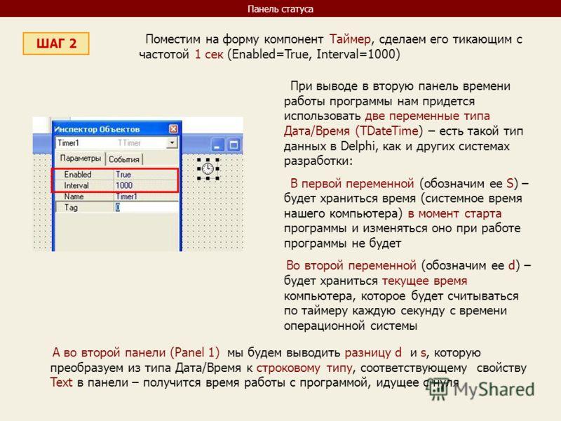 Панель статуса ШАГ 2 Поместим на форму компонент Таймер, сделаем его тикающим с частотой 1 сек (Enabled=True, Interval=1000) При выводе в вторую панель времени работы программы нам придется использовать две переменные типа Дата/Время (TDateTime) – ес