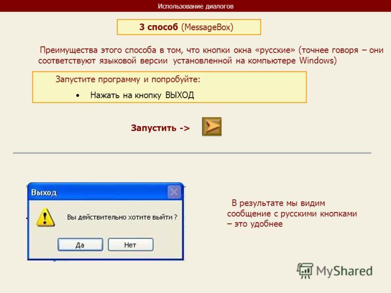 Использование диалогов 3 способ (MessageBox) Преимущества этого способа в том, что кнопки окна «русские» (точнее говоря – они соответствуют языковой версии установленной на компьютере Windows) Запустите программу и попробуйте: Нажать на кнопку ВЫХОД