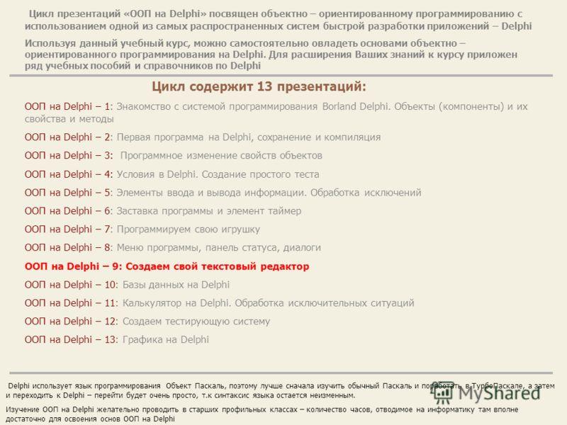 Цикл презентаций «ООП на Delphi» посвящен объектно – ориентированному программированию с использованием одной из самых распространенных систем быстрой разработки приложений – Delphi Используя данный учебный курс, можно самостоятельно овладеть основам