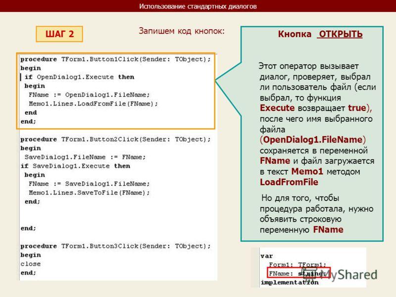 Использование стандартных диалогов ШАГ 2 Запишем код кнопок: Кнопка ОТКРЫТЬ Этот оператор вызывает диалог, проверяет, выбрал ли пользователь файл (если выбрал, то функция Execute возвращает true), после чего имя выбранного файла (OpenDialog1.FileName