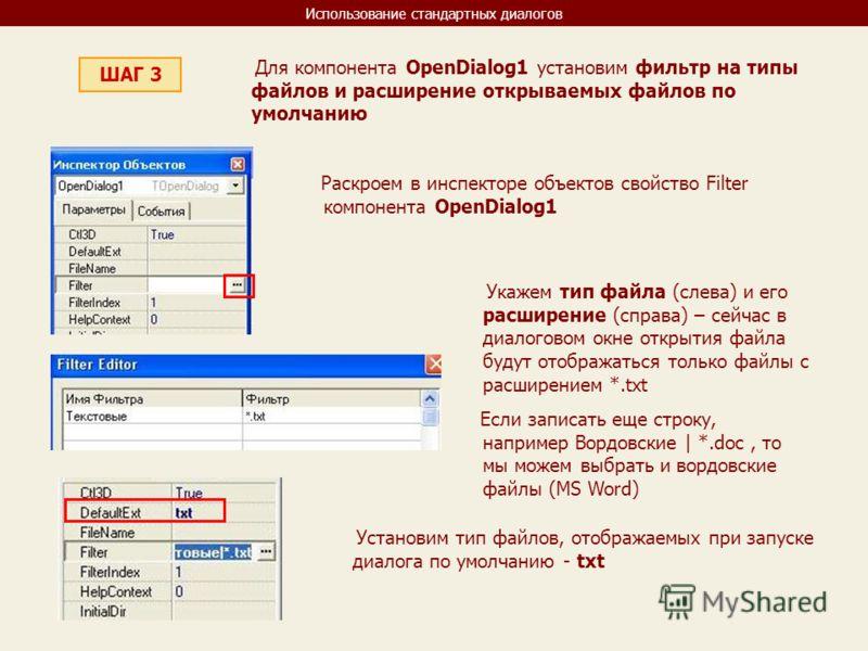 Использование стандартных диалогов ШАГ 3 Для компонента OpenDialog1 установим фильтр на типы файлов и расширение открываемых файлов по умолчанию Раскроем в инспекторе объектов свойство Filter компонента OpenDialog1 Укажем тип файла (слева) и его расш