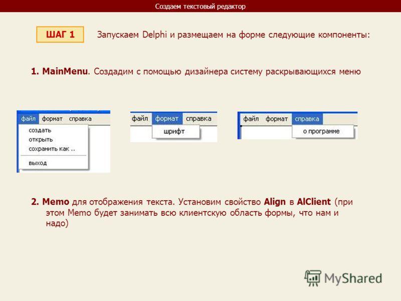 Создаем текстовый редактор ШАГ 1 Запускаем Delphi и размещаем на форме следующие компоненты: 1. MainMenu. Создадим с помощью дизайнера систему раскрывающихся меню 2. Memo для отображения текста. Установим свойство Align в AlClient (при этом Memo буде