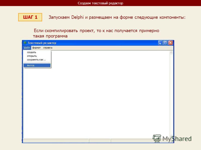 Создаем текстовый редактор ШАГ 1 Запускаем Delphi и размещаем на форме следующие компоненты: Если скомпилировать проект, то к нас получается примерно такая программа