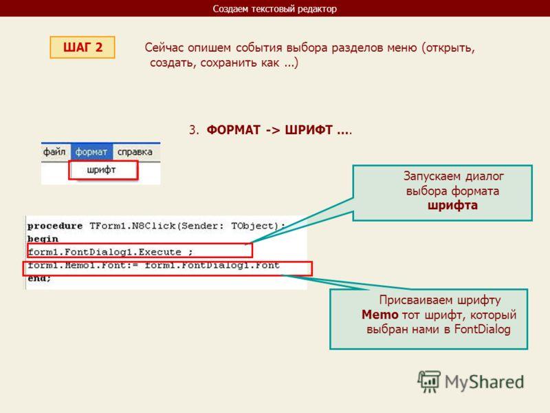Создаем текстовый редактор ШАГ 2 Сейчас опишем события выбора разделов меню (открыть, создать, сохранить как...) 3. ФОРМАТ -> ШРИФТ.... Запускаем диалог выбора формата шрифта Присваиваем шрифту Memo тот шрифт, который выбран нами в FontDialog