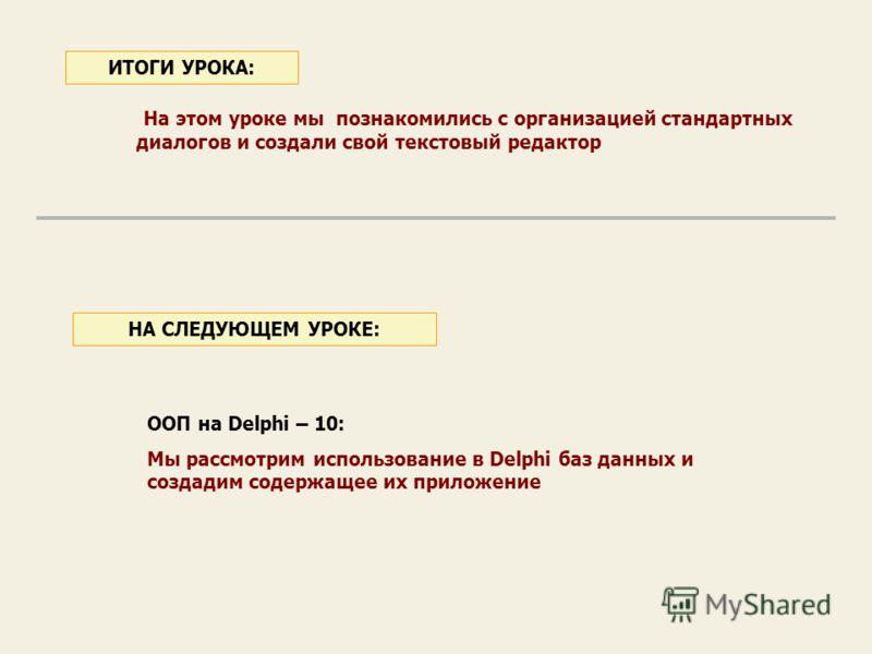 На этом уроке мы познакомились с организацией стандартных диалогов и создали свой текстовый редактор ИТОГИ УРОКА: ООП на Delphi – 10: Мы рассмотрим использование в Delphi баз данных и создадим содержащее их приложение НА СЛЕДУЮЩЕМ УРОКЕ: