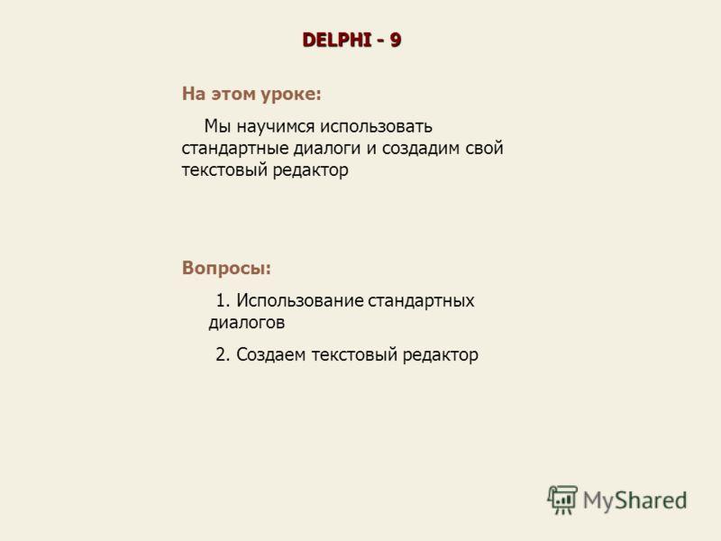 На этом уроке: Мы научимся использовать стандартные диалоги и создадим свой текстовый редактор DELPHI - 9 Вопросы: 1. Использование стандартных диалогов 2. Создаем текстовый редактор