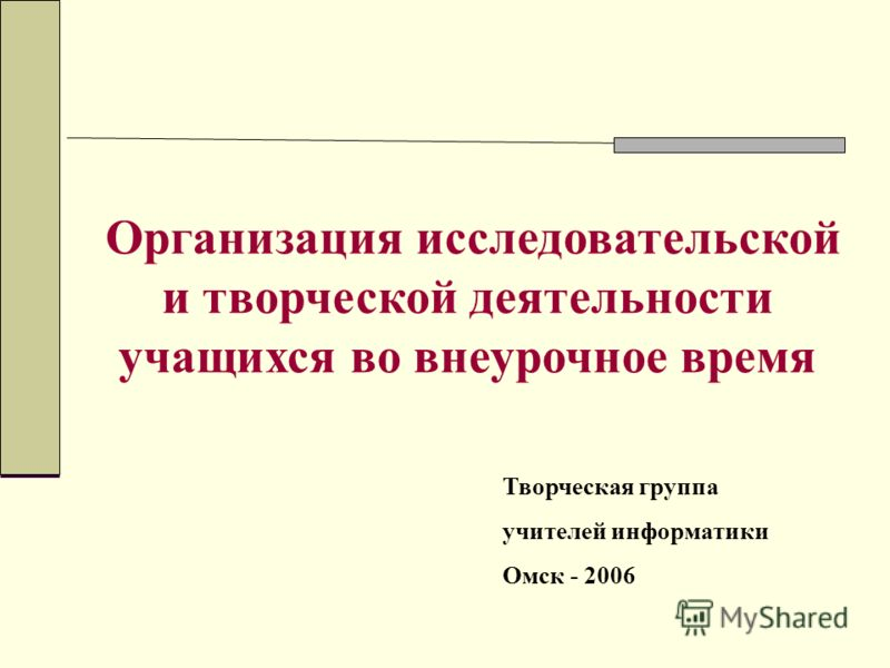 Организация исследовательской и творческой деятельности учащихся во внеурочное время Творческая группа учителей информатики Омск - 2006