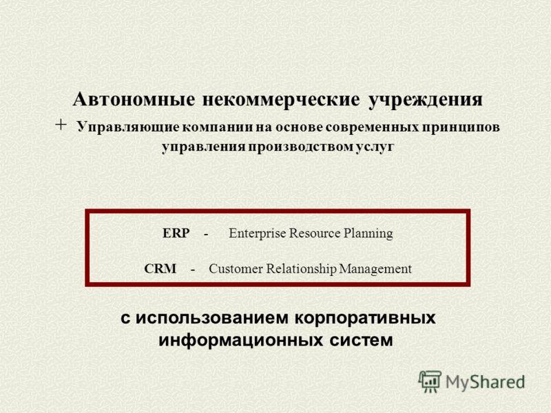 Автономные некоммерческие учреждения + Управляющие компании на основе современных принципов управления производством услуг ERP - Enterprise Resource Planning CRM - Customer Relationship Management с использованием корпоративных информационных систем