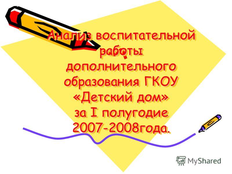 Анализ воспитательной работы дополнительного образования ГКОУ «Детский дом» за I полугодие 2007-2008года.