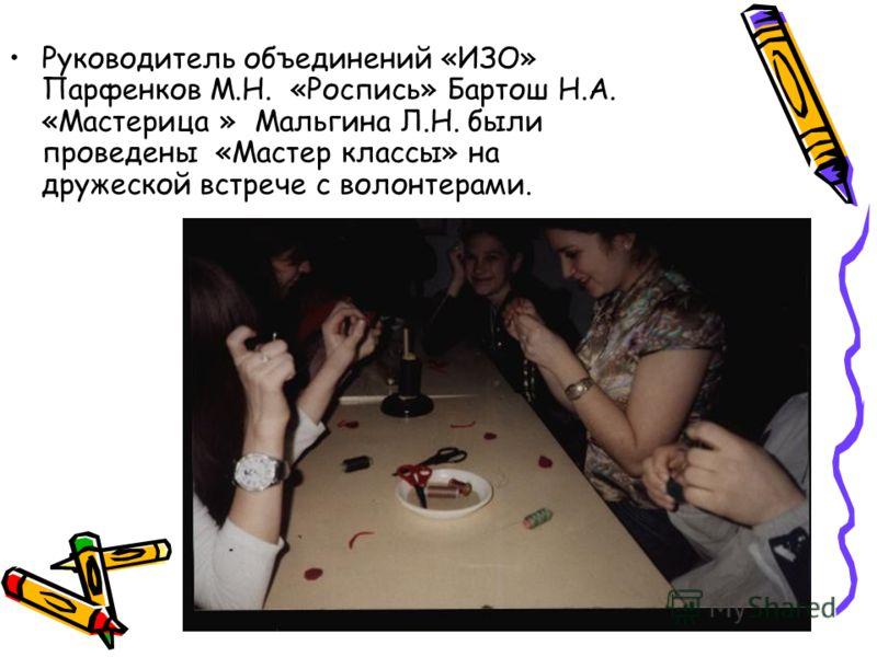 Руководитель объединений «ИЗО» Парфенков М.Н. «Роспись» Бартош Н.А. «Мастерица » Мальгина Л.Н. были проведены «Мастер классы» на дружеской встрече с волонтерами.