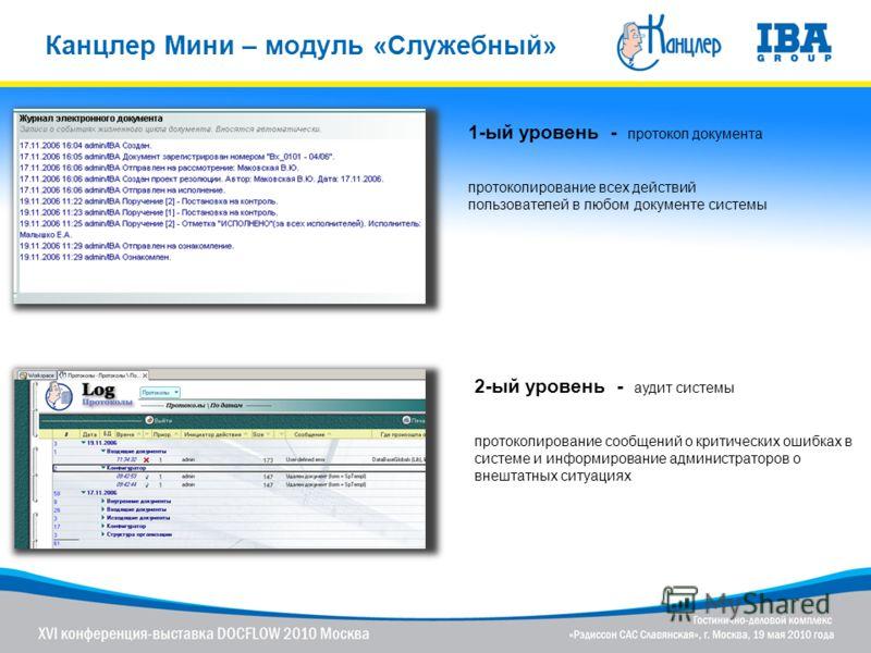 Канцлер Мини – модуль «Служебный» 1-ый уровень - протокол документа протоколирование всех действий пользователей в любом документе системы 2-ый уровень - аудит системы протоколирование сообщений о критических ошибках в системе и информирование админи