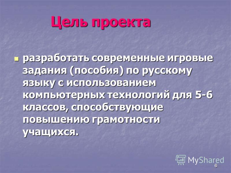 6 Цель проекта разработать современные игровые задания (пособия) по русскому языку с использованием компьютерных технологий для 5-6 классов, способствующие повышению грамотности учащихся. разработать современные игровые задания (пособия) по русскому