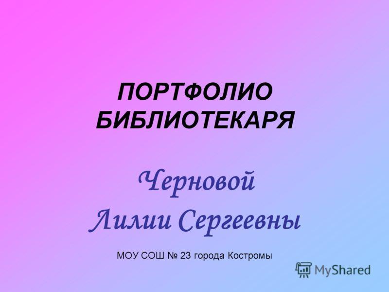 ПОРТФОЛИО БИБЛИОТЕКАРЯ Черновой Лилии Сергеевны МОУ СОШ 23 города Костромы