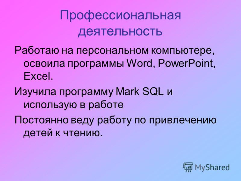 Профессиональная деятельность Работаю на персональном компьютере, освоила программы Word, PowerPoint, Excel. Изучила программу Mark SQL и использую в работе Постоянно веду работу по привлечению детей к чтению.
