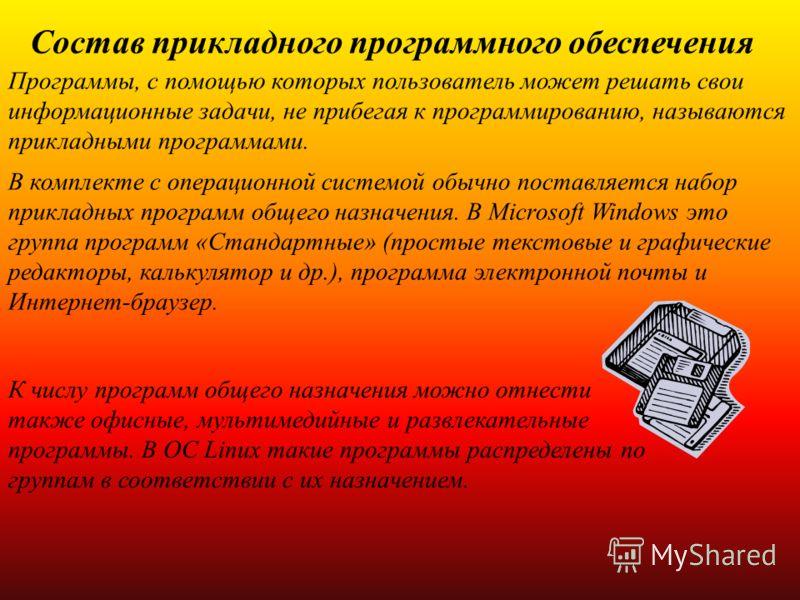 Состав прикладного программного обеспечения Программы, с помощью которых пользователь может решать свои информационные задачи, не прибегая к программированию, называются прикладными программами. В комплекте с операционной системой обычно поставляется