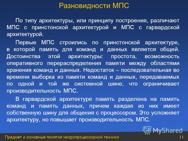 Предмет и основные понятия микропроцессорной техники 11 По типу архитектуры, или принципу построения, различают МПС с принстонской архитектурой и МПС с гарвардской архитектурой. Первые МПС строились по принстонской архитектуре, в которой память для к