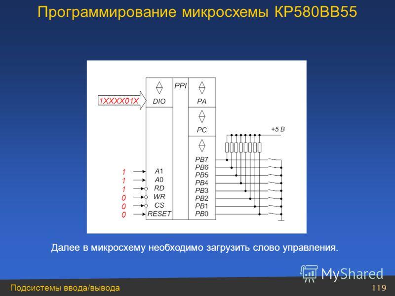 119 Подсистемы ввода/вывода Далее в микросхему необходимо загрузить слово управления. 1 1 1 0 0 0 1XXXX01X Программирование микросхемы КР580ВВ55
