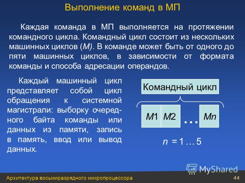 Архитектура восьмиразрядного микропроцессора 44 Каждая команда в МП выполняется на протяжении командного цикла. Командный цикл состоит из нескольких машинных циклов (M). В команде может быть от одного до пяти машинных циклов, в зависимости от формата