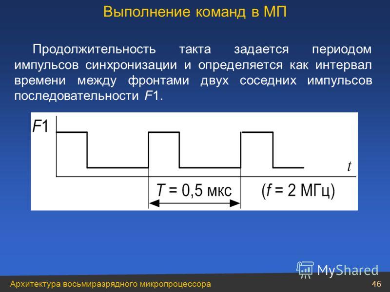 Архитектура восьмиразрядного микропроцессора 46 Продолжительность такта задается периодом импульсов синхронизации и определяется как интервал времени между фронтами двух соседних импульсов последовательности F1. Выполнение команд в МП